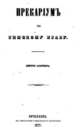 Дмитрий Азаревич юрист ниспровергавший авторитеты В 1877 году Дмитрий Азаревич защитил в Новороссийском университете докторскую диссертацию Прекариум по римскому праву В ней автор рассматривал как
